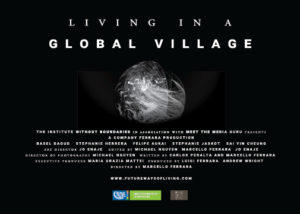 Living in a Global Village. Italian Contemporary Film Festival. The Institute Without Boundaries, in association with Meet the Media Guru, presents a Company Ferrara Production. Basel Daoud. Stephanie Herrera. Felipe Aukai. Stephanie Jaskot. Sai Yin Cheung. Art director: Jo Enaje. Edited by: Micheal Nguyen, Marcello Ferrara, and Jo Enaje. Director of Photography: Micheal Nyugen. Written by: Carlos Peralta and Marcello Ferrara. Executive Producer: Maria Grazie Mattei. Produced by: Luigi Ferrara and Andrew Wright. Directer by Marcello Ferrara. www.futurewaysofliving.com